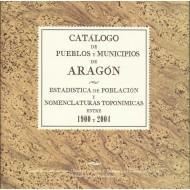 CATÁLOGO DE PUEBLOS Y MUNICIPIOS DE ARAGÓN.ESTADÍSTICA DE POBLACIÓN Y NOMENCLATURAS TOPONÍMICAS ENTRE 1900 Y 2004